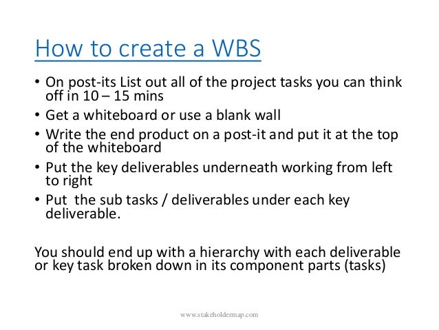 How to create a WBS • On post-its List out all of the project tasks you can think off in 10 – 15 mins • Get a whiteboard o...