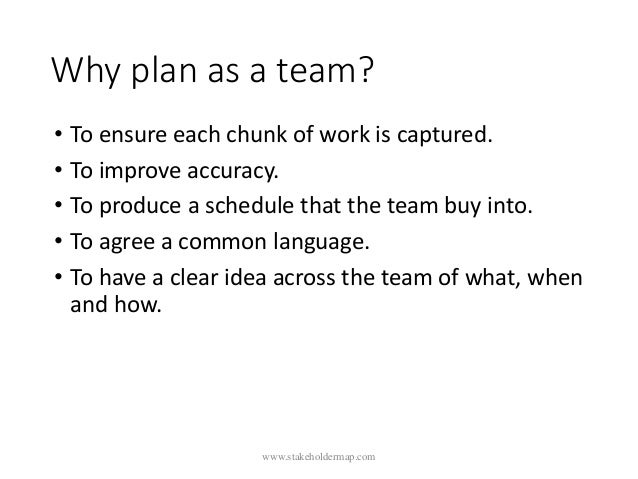 Why plan as a team? • To ensure each chunk of work is captured. • To improve accuracy. • To produce a schedule that the te...