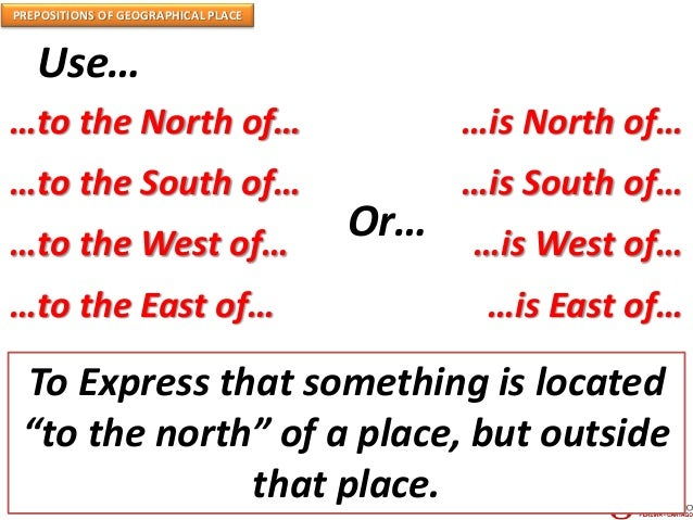 PREPOSITIONS OF GEOGRAPHICAL PLACE Use… …to the North of… …to the South of… …to the West of… …to the East of… …is North of...