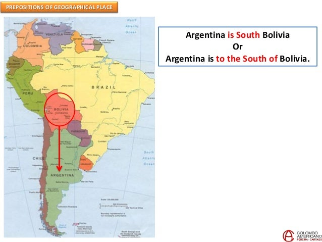 PREPOSITIONS OF GEOGRAPHICAL PLACE Argentina is South Bolivia Or Argentina is to the South of Bolivia.