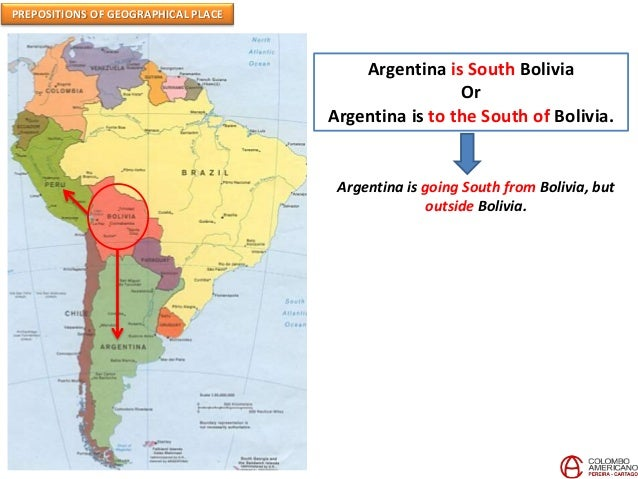 PREPOSITIONS OF GEOGRAPHICAL PLACE Argentina is South Bolivia Or Argentina is to the South of Bolivia. Argentina is going ...