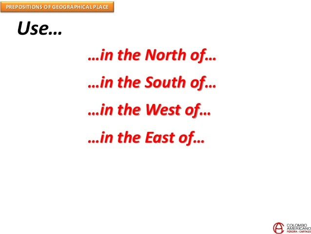 PREPOSITIONS OF GEOGRAPHICAL PLACE Use… …in the North of… …in the South of… …in the West of… …in the East of…