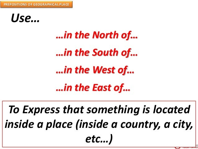 PREPOSITIONS OF GEOGRAPHICAL PLACE Use… …in the North of… …in the South of… …in the West of… …in the East of… To Express t...