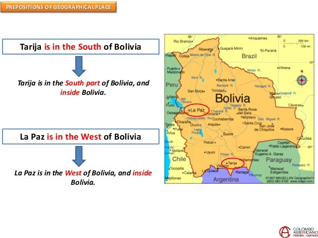 PREPOSITIONS OF GEOGRAPHICAL PLACE Tarija is in the South of Bolivia Tarija is in the South part of Bolivia, and inside Bo...
