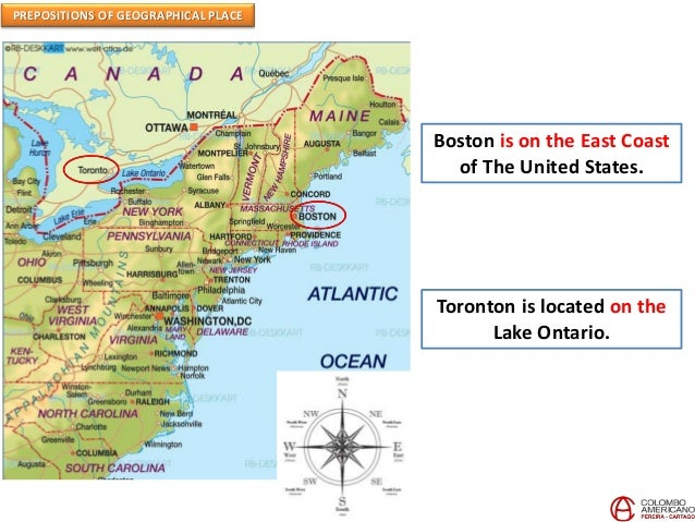 PREPOSITIONS OF GEOGRAPHICAL PLACE Boston is on the East Coast of The United States. Toronton is located on the Lake Ontar...