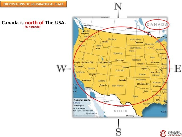 PREPOSITIONS OF GEOGRAPHICAL PLACE Canada is north of The USA. (al norte de)