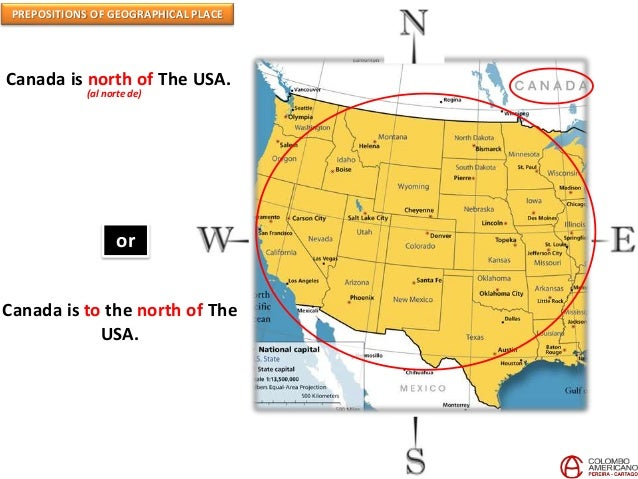 PREPOSITIONS OF GEOGRAPHICAL PLACE Canada is north of The USA. (al norte de) or Canada is to the north of The USA.
