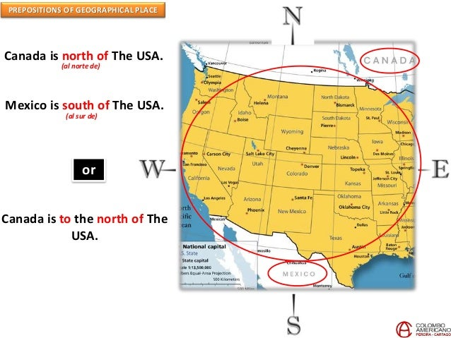 PREPOSITIONS OF GEOGRAPHICAL PLACE Canada is north of The USA. (al norte de) Mexico is south of The USA. (al sur de) or Ca...