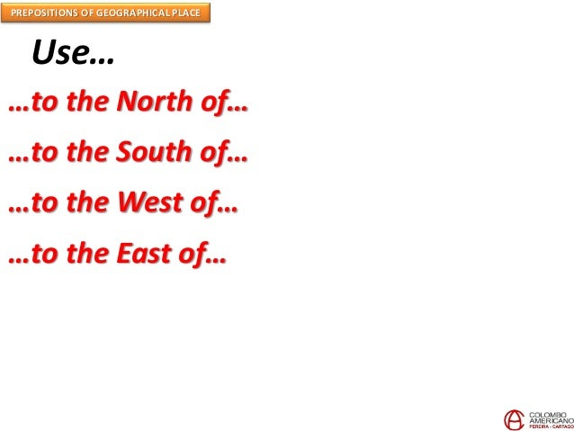 PREPOSITIONS OF GEOGRAPHICAL PLACE Use… …to the North of… …to the South of… …to the West of… …to the East of…