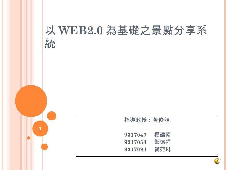 以 WEB2.0 為基礎之景點分享系統 指導教授:黃俊龍 9317047  楊建南 9317053  鄭遠祥 9317094  曾宛琳
