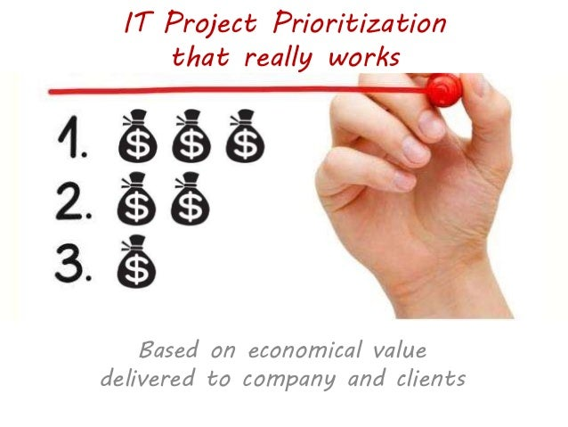 IT Project Prioritization that really works Based on economical value delivered to company and clients