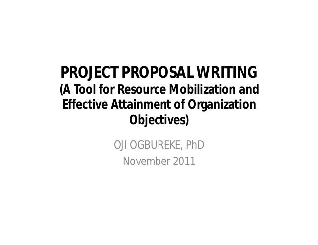 PROJECT PROPOSAL WRITING (A Tool for Resource Mobilization and Effective Attainment of Organization Objectives) OJI OGBURE...