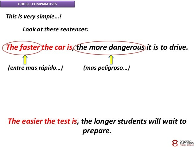 DOUBLE COMPARATIVES This is very simple…! Look at these sentences: The faster the car is, the more dangerous it is to driv...