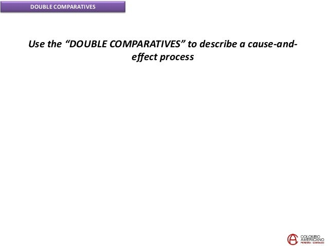 """DOUBLE COMPARATIVES Use the """"DOUBLE COMPARATIVES"""" to describe a cause-and- effect process"""