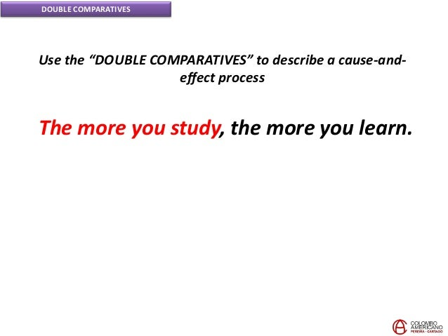 """DOUBLE COMPARATIVES Use the """"DOUBLE COMPARATIVES"""" to describe a cause-and- effect process The more you study, the more you..."""