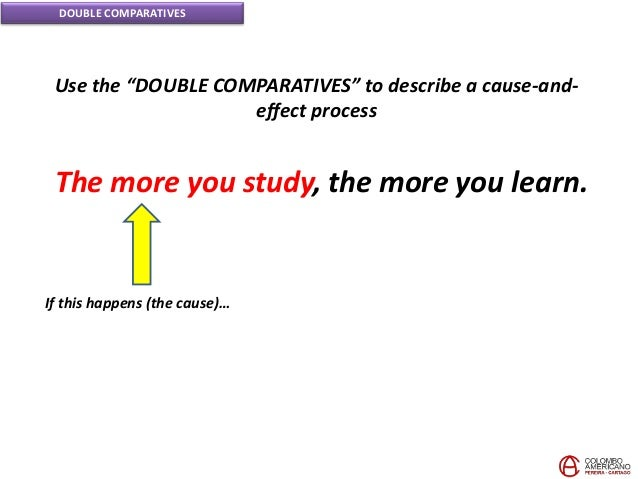 """DOUBLE COMPARATIVES Use the """"DOUBLE COMPARATIVES"""" to describe a cause-and- effect process If this happens (the cause)… The..."""