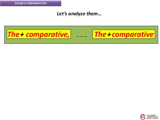 DOUBLE COMPARATIVES Let's analyze them… The+ comparative, The+comparative… … …