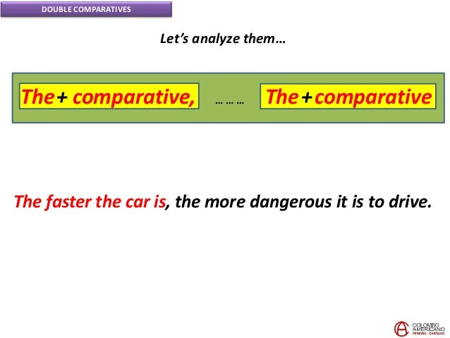 DOUBLE COMPARATIVES Let's analyze them… The faster the car is, the more dangerous it is to drive. The+ comparative, The+co...