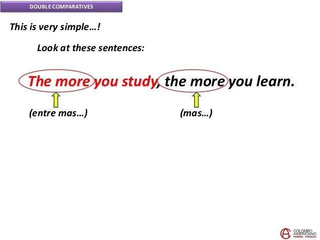 DOUBLE COMPARATIVES This is very simple…! Look at these sentences: The more you study, the more you learn. (entre mas…) (m...