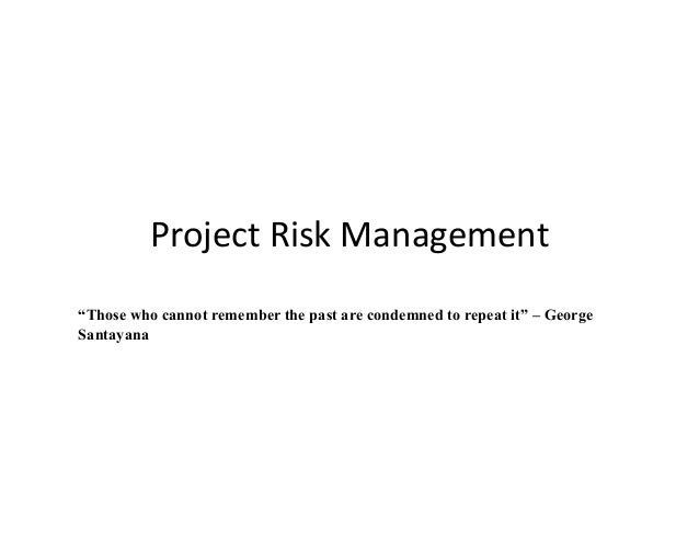 """Project  Risk  Management  """"Those who cannot remember the past are condemned to repeat it"""" – George  Santayana"""