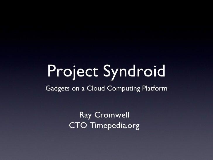 Project Syndroid <ul><li>Gadgets on a Cloud Computing Platform </li></ul>Ray Cromwell CTO Timepedia.org