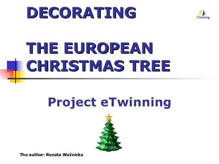 DECORATING  THE EUROPEAN CHRISTMAS TREE Project eTwinning The author: Renata Woźnicka