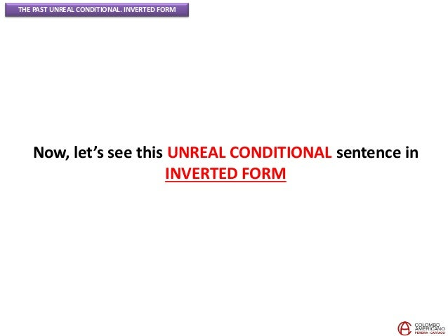 THE PAST UNREAL CONDITIONAL. INVERTED FORM Now, let's see this UNREAL CONDITIONAL sentence in INVERTED FORM