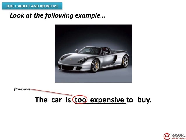 TOO + ADJECT AND INFINITIVE Look at the following example… The car is too expensive to buy. (demasiado)