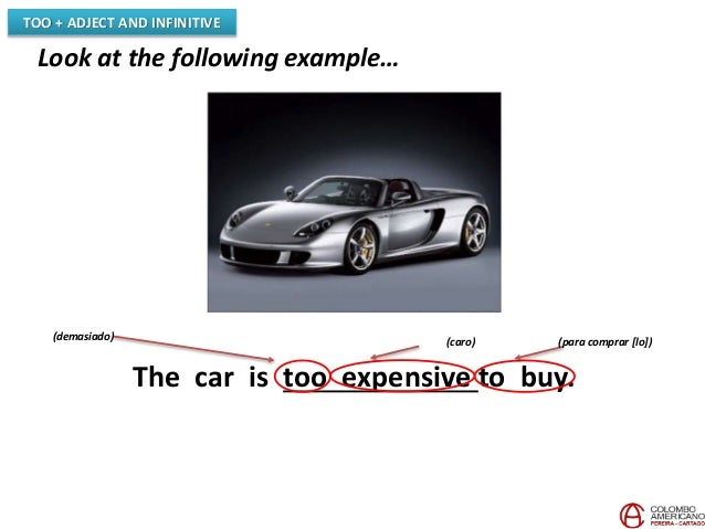 TOO + ADJECT AND INFINITIVE Look at the following example… The car is too expensive to buy. (demasiado) (para comprar [lo]...