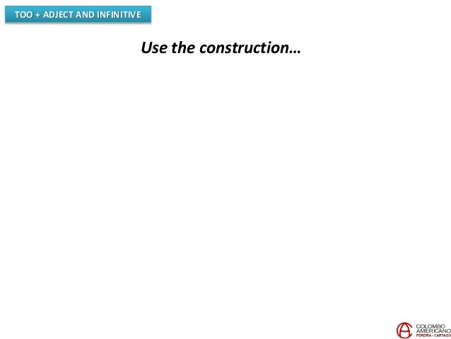 TOO + ADJECT AND INFINITIVE Use the construction…