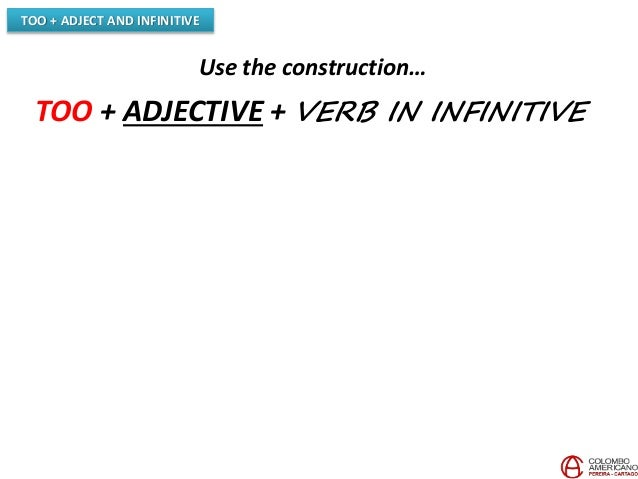 TOO + ADJECT AND INFINITIVE Use the construction… TOO + ADJECTIVE + VERB IN INFINITIVE