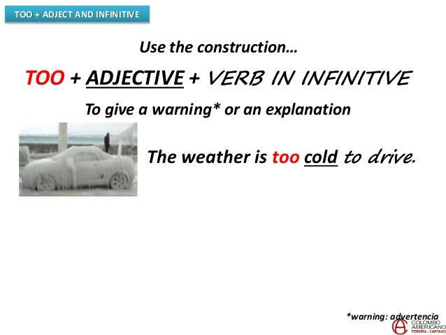 TOO + ADJECT AND INFINITIVE Use the construction… TOO + ADJECTIVE + VERB IN INFINITIVE To give a warning* or an explanatio...