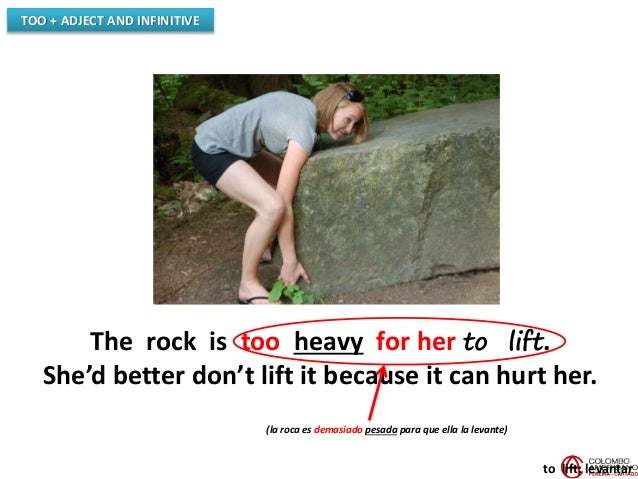 TOO + ADJECT AND INFINITIVE The rock is too heavy for her to lift. She'd better don't lift it because it can hurt her. to ...