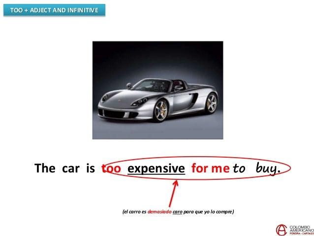 TOO + ADJECT AND INFINITIVE The car is too expensive for me to buy. (el carro es demasiado caro para que yo lo compre)