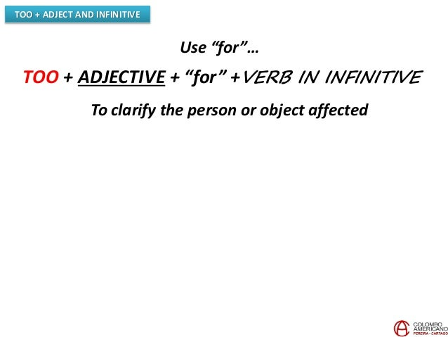 """TOO + ADJECT AND INFINITIVE Use """"for""""… TOO + ADJECTIVE + """"for"""" +VERB IN INFINITIVE To clarify the person or object affected"""