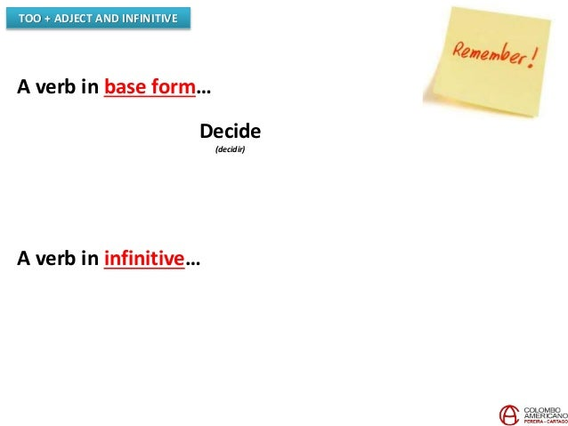 A verb in base form… Decide (decidir) A verb in infinitive… TOO + ADJECT AND INFINITIVE