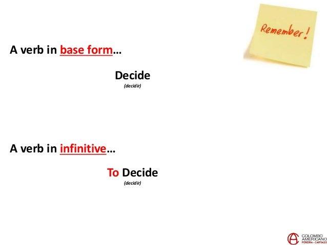 A verb in base form… Decide (decidir) A verb in infinitive… To Decide (decidir)
