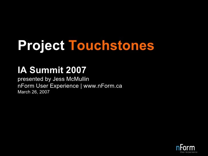 Project  Touchstones IA Summit 2007 presented by Jess McMullin nForm User Experience | www.nForm.ca March 26, 2007