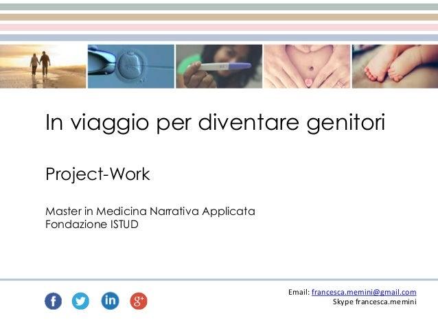 In viaggio per diventare genitori Email: francesca.memini@gmail.com Skype francesca.memini Project-Work Master in Medicina...