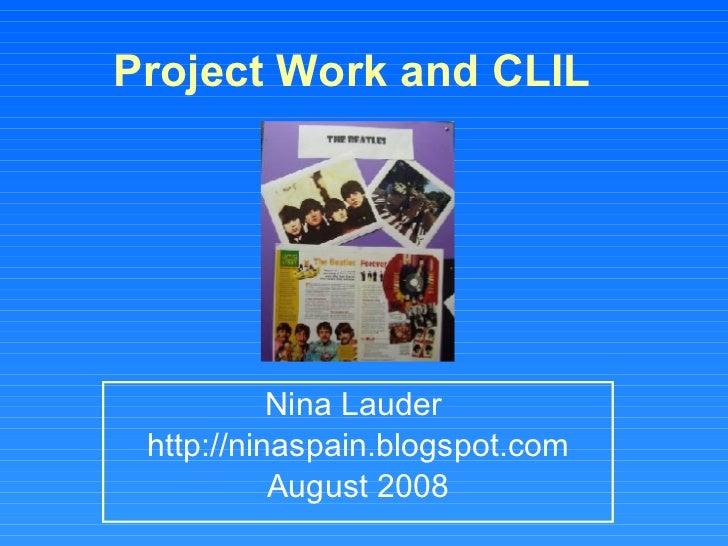Project Work and CLIL   Nina Lauder  http://ninaspain.blogspot.com August 2008