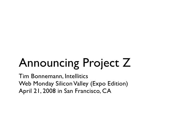 Announcing Project Z Tim Bonnemann, Intellitics Web Monday Silicon Valley (Expo Edition) April 21, 2008 in San Francisco, ...