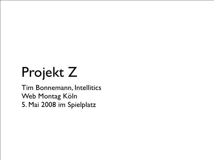 Projekt Z Tim Bonnemann, Intellitics Web Montag Köln 5. Mai 2008 im Spielplatz