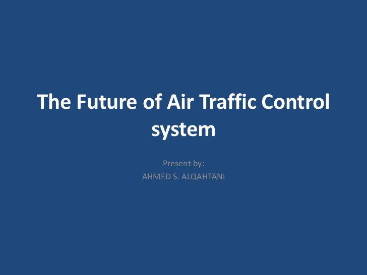 The Future of Air Traffic Control            system              Present by:           AHMED S. ALQAHTANI