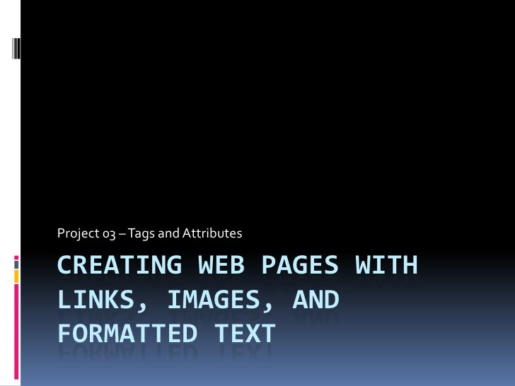 Creating Web Pages with Links, Images, and Formatted Text<br />Project 03 – Tags and Attributes	<br />