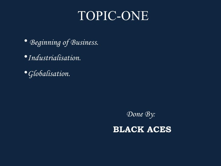 TOPIC-ONE • Beginning of Business. •Industrialisation. •Globalisation.                                 Done By:           ...