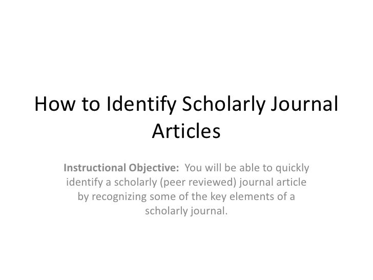 How to Identify Scholarly Journal Articles<br />Instructional Objective:  You will be able to quickly identify a scholarly...