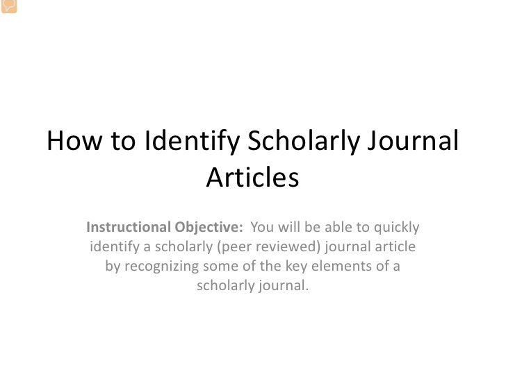 How to Identify Scholarly Journal             Articles    Instructional Objective: You will be able to quickly     identif...