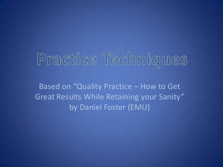 "Practice Techniques<br />Based on ""Quality Practice – How to Get Great Results While Retaining your Sanity"" by Daniel Fost..."