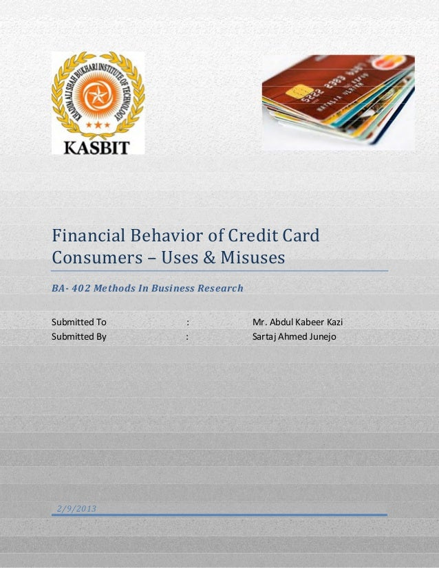 Financial Behavior of Credit Card Consumers – Uses & Misuses BA- 402 Methods In Business Research Submitted To : Mr. Abdul...