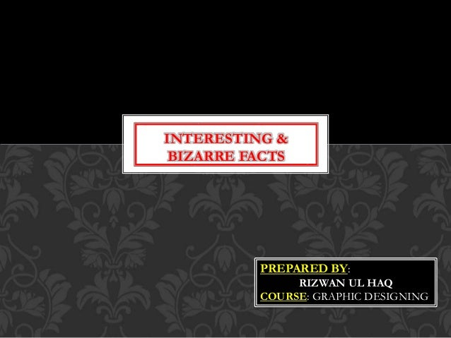 INTERESTING & BIZARRE FACTS PREPARED BY: RIZWAN UL HAQ COURSE: GRAPHIC DESIGNING